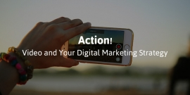 Action! Video and Your Digital Marketing Strategy